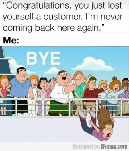 Congratulations, you just lost yourself a customer
