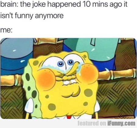 Brain - The joke happened 10 mins ago it isn't..