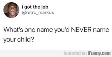 What's One Name You'd Never Name Your...