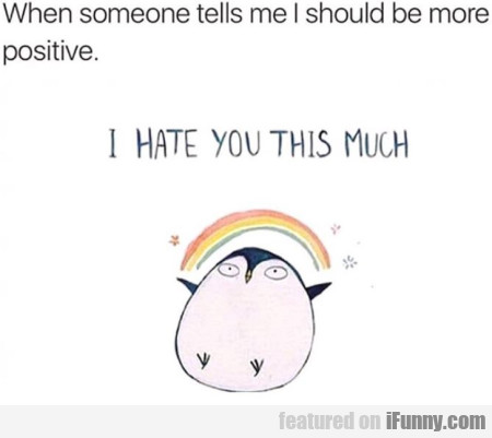When Someone Tells Me I Should Be More Positive...
