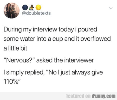 During My Interview Today I Poured Some Water