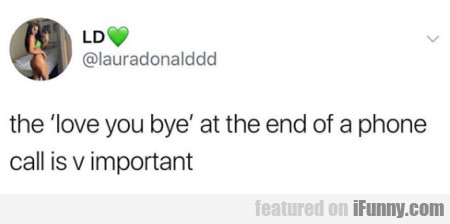 the love you bye at the end of a phone call is...