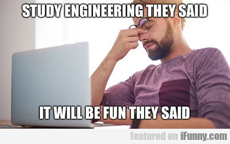study engineering they said. it will be fun...