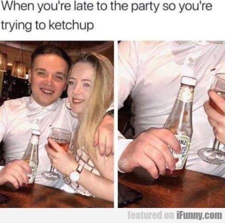 When you're late at the party so you're...