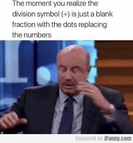 The moment you realize the division symbol is just