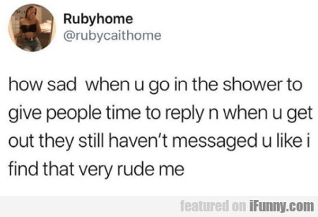 How Sad When U Go In The Shower To Give People