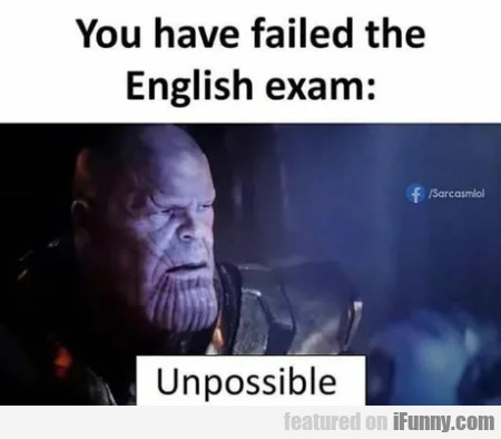 You Have Failed The English Exam - Unposibble