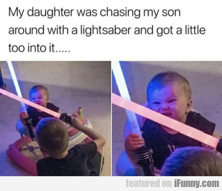 My daughter was chasing my son...