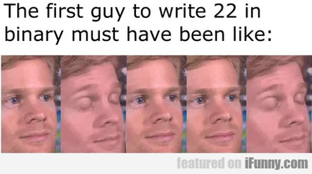 The First Guy To Write 22 In Binary Must Have...