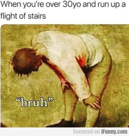 When you're over 30yo and run up a flight of...