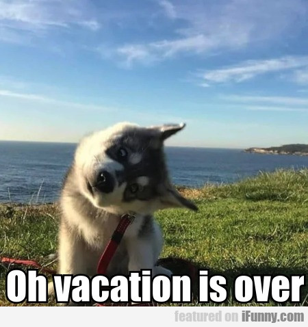 Oh vacation is over
