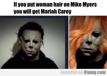 If you put woman hair on Mike Myers you will...