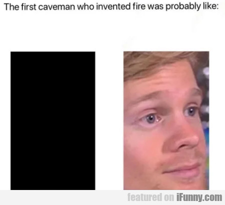 The first caveman who invented fire was probably