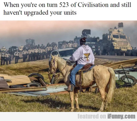 When you're on turn 523 of Civilisation and still