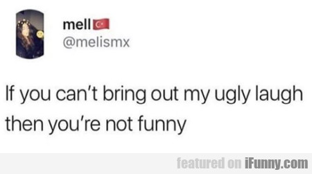 If You Can't Bring Out My Ugly Laugh...
