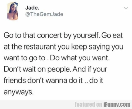 Go to that concert by yourself
