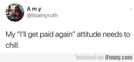 My I'll get paid again attitude