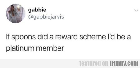 If spoons did a reward scheme I'd be a platinum...