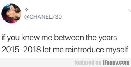 If You Knew Me Between The Years 2015-2018