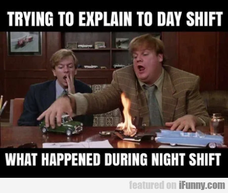 Trying to explain to day shift what happened...