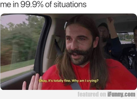 Me In 99.9% Of The Situations - Okay, It's Totally