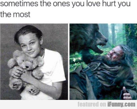 Sometimes the ones you love hurt you the most
