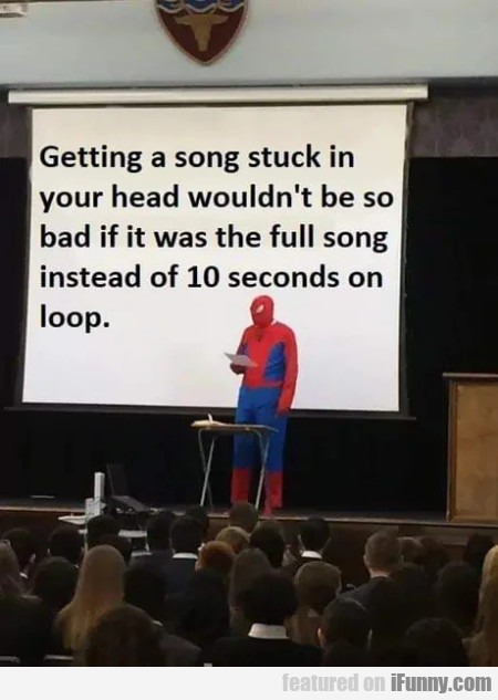 Getting a song stuck in your head wouldn't...