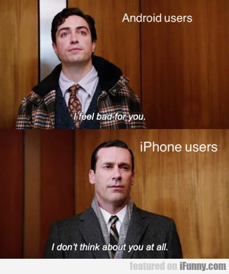 Android Users - I Feel Bad For You - Iphone Users