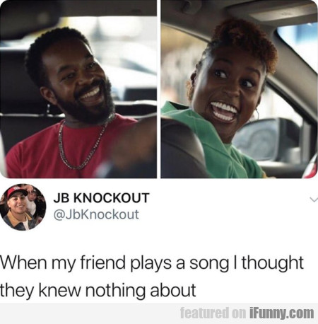 When my friend plays a song I thought they...