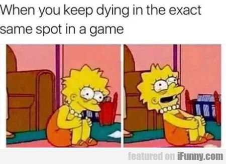 When you keep dying in the exact same spot