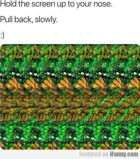 Hold the screen up to your nose - Pull back...