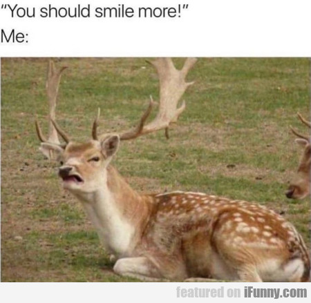 You Should Smile More - Me: