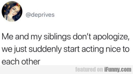 Me And My Siblings Don't Apologize, We Just...