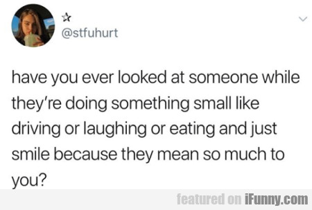 Have You Ever Looked At Someone While They're...