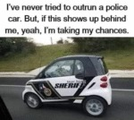 I've Never Tried To Outrun A Police Car. But If...