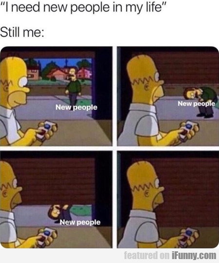 I need new people in my life - Still me