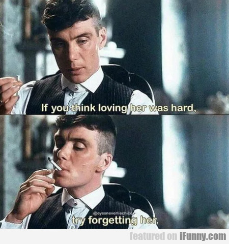 If You Think Loving Her Was Hard - Try Forgetting