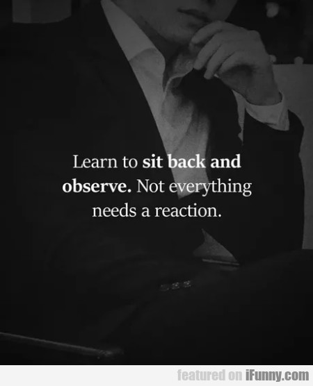 Learn To Sit Back And Observe. Not Everything...