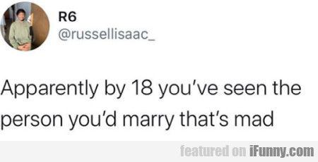 Apparently by 18 you've seen the person you'd...