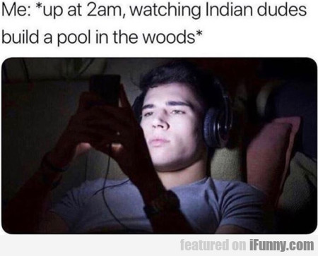 Me - Up At 2 Am, Watching Indian Dudes Build...