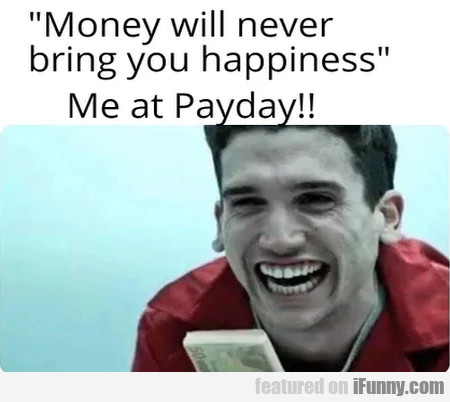 Money will never bring you happiness...