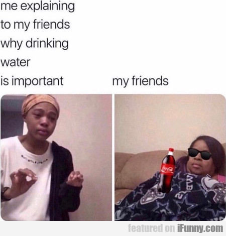 Me Explaining To My Friends Why Drinking Water...
