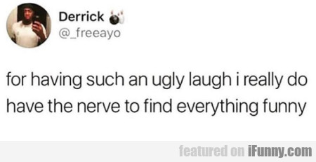 For Having Such An Ugly Laugh I Really Do Have...