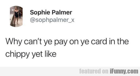 Why Can't Ye Pay On Ye Card In The Chippy Yet...