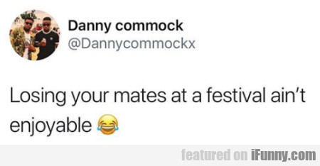 Losing Your Mates At A Festival Ain't Enjoyable...