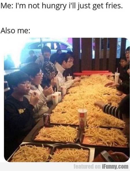 Me - I'm Not Hungry I'll Just Get Fries - Also Me