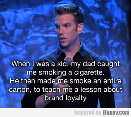 When I Was A Kid, My Dad Caught Me Smoking A...