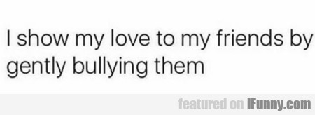 I Show My Love To My Friends By Gently Bullying...