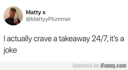 I actually crave a takeaway 24/7