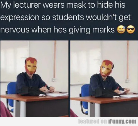 My lecturer wears mask to hide his expression so..